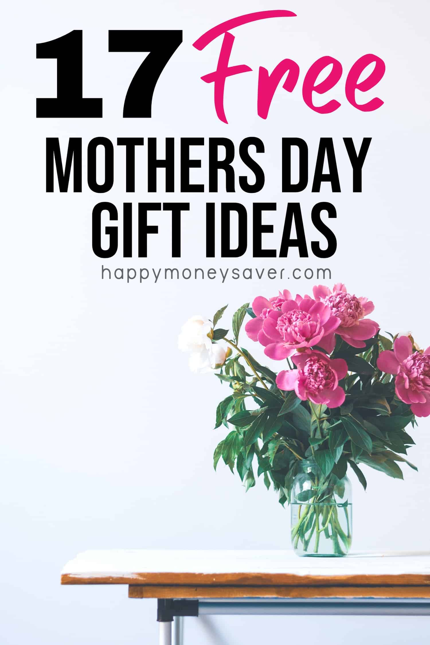 """The words """"17 Free Mother's Day Gift Ideas happymoneysaver.com"""" with a picture of pink flowers in vase on a wooden table."""